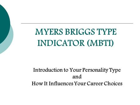 MYERS BRIGGS TYPE INDICATOR (MBTI) Introduction to Your Personality Type and How It Influences Your Career Choices.