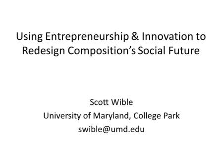 Using Entrepreneurship & Innovation to Redesign Composition's Social Future Scott Wible University of Maryland, College Park