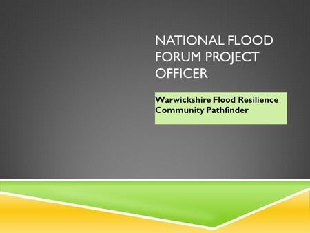 NATIONAL FLOOD FORUM PROJECT OFFICER Warwickshire Flood Resilience Community Pathfinder.