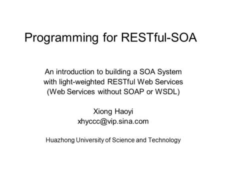 Programming for RESTful-SOA An introduction to building a SOA System with light-weighted RESTful Web Services (Web Services without SOAP or WSDL) Xiong.