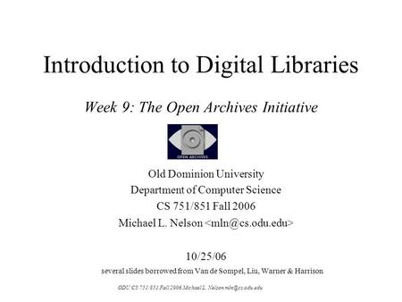 ODU CS 751/851 Fall 2006 Michael L. Nelson Introduction to Digital Libraries Week 9: The Open Archives Initiative Old Dominion University.