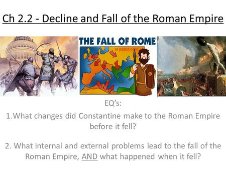 Ch 2.2 - Decline and Fall of the Roman Empire EQ's: 1.What changes did Constantine make to the Roman Empire before it fell? 2. What internal and external.
