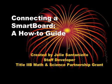 Connecting a SmartBoard: A How-to Guide Created by Julie Santaniello Staff Developer Title IIB Math & Science Partnership Grant.