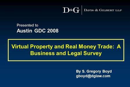 By S. Gregory Boyd Virtual Property and Real Money Trade: A Business and Legal Survey Presented to Austin GDC 2008.
