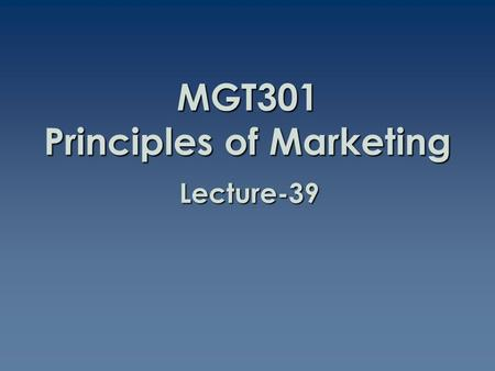 MGT301 Principles of Marketing Lecture-39. Summary of Lecture-38.