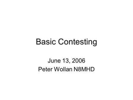 Basic Contesting June 13, 2006 Peter Wollan N8MHD.