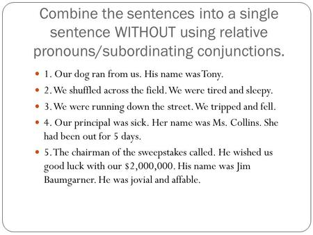 Combine the sentences into a single sentence WITHOUT using relative pronouns/subordinating conjunctions. 1. Our dog ran from us. His name was Tony. 2.