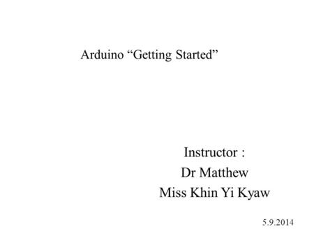 "Arduino ""Getting Started"" Instructor : Dr Matthew Miss Khin Yi Kyaw 5.9.2014."