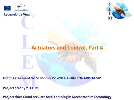 Actuators and Control, Part 4 Grant Agreement No 518656-LLP-1-2011-1-UK-LEONARDO-LMP Project acronym: CLEM Project title: Cloud services for E-Learning.