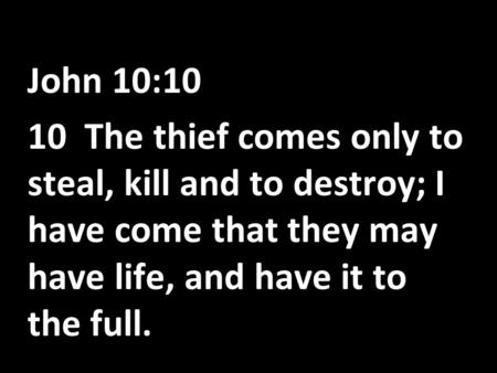 John 10:10 10 The thief comes only to steal, kill and to destroy; I have come that they may have life, and have it to the full.