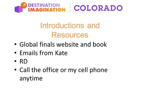 Introductions and Resources Global finals website and book Emails from Kate RD Call the office or my cell phone anytime.