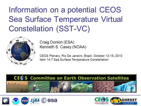 Information on a potential CEOS Sea Surface Temperature Virtual Constellation (SST-VC) Craig Donlon (ESA) Kenneth S. Casey (NOAA) CEOS Plenary, Rio De.
