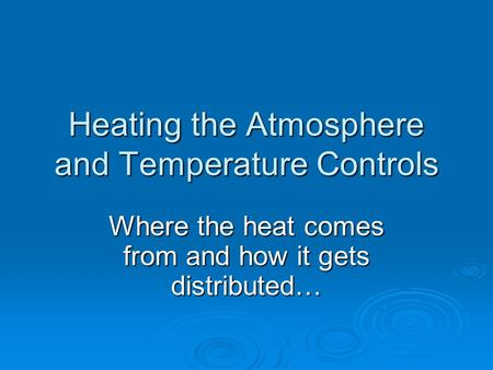 Heating the Atmosphere and Temperature Controls Where the heat comes from and how it gets distributed…