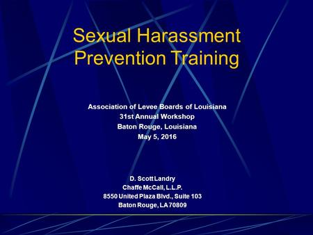 D. Scott Landry Chaffe McCall, L.L.P. 8550 United Plaza Blvd., Suite 103 Baton Rouge, LA 70809 Sexual Harassment Prevention Training Association of Levee.