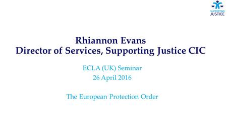 Rhiannon Evans Director of Services, Supporting Justice CIC ECLA (UK) Seminar 26 April 2016 The European Protection Order.
