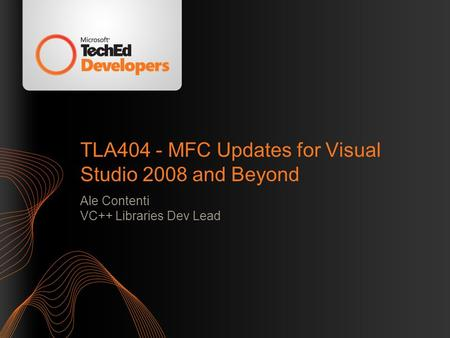 TLA404 - MFC Updates for Visual Studio 2008 and Beyond Ale Contenti VC++ Libraries Dev Lead.