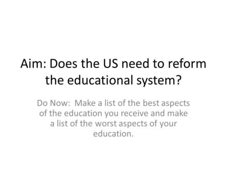 Aim: Does the US need to reform the educational system? Do Now: Make a list of the best aspects of the education you receive and make a list of the worst.