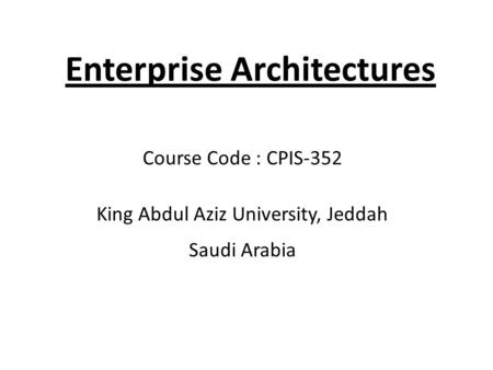Enterprise Architectures Course Code : CPIS-352 King Abdul Aziz University, Jeddah Saudi Arabia.