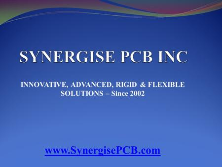 INNOVATIVE, ADVANCED, RIGID & FLEXIBLE SOLUTIONS – Since 2002 www.SynergisePCB.com.