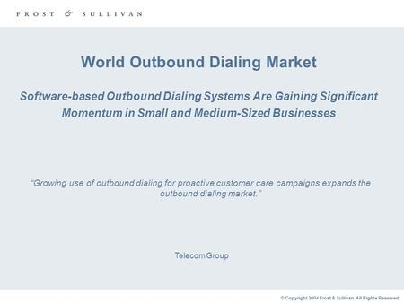 © Copyright 2004 Frost & Sullivan. All Rights Reserved. World Outbound Dialing Market Software-based Outbound Dialing Systems Are Gaining Significant Momentum.