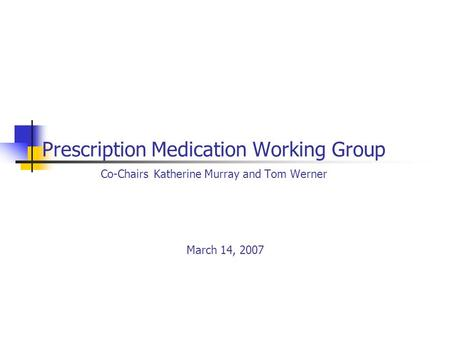 Prescription Medication Working Group Co-Chairs Katherine Murray and Tom Werner March 14, 2007.