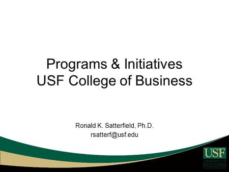 Programs & Initiatives USF College of Business Ronald K. Satterfield, Ph.D.