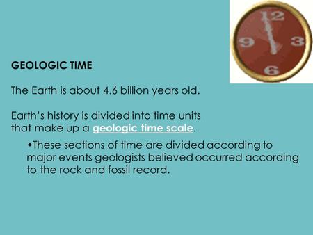 GEOLOGIC TIME The Earth is about 4.6 billion years old. Earth's history is divided into time units that make up a geologic time scale. These sections of.