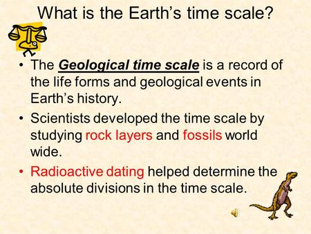 What is the Earth's time scale? The Geological time scale is a record of the life forms and geological events in Earth's history. Scientists developed.