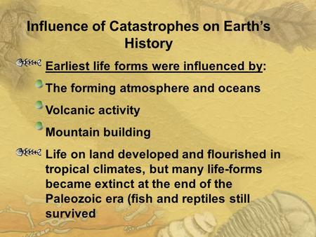 Earliest life forms were influenced by: The forming atmosphere and oceans Volcanic activity Mountain building Life on land developed and flourished in.