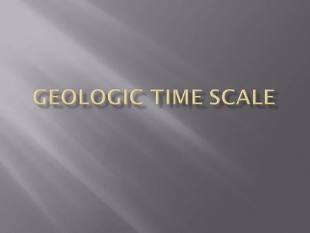  To better study Earth and the many changes it has experienced, scientists use the geologic time scale.
