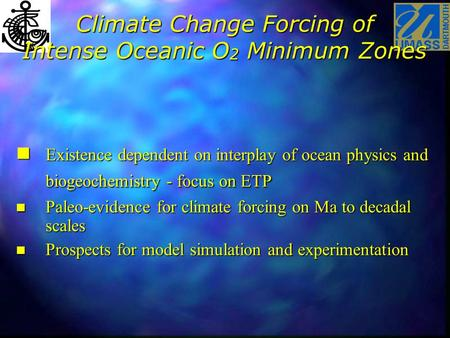 Climate Change Forcing of Intense Oceanic O 2 Minimum Zones n Existence dependent on interplay of ocean physics and biogeochemistry - focus on ETP n Paleo-evidence.