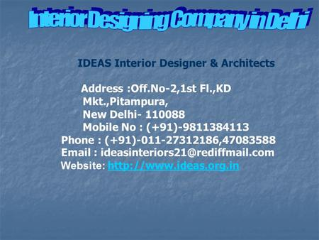 IDEAS Interior Designer & Architects Address :Off.No-2,1st Fl.,KD Mkt.,Pitampura, New Delhi- 110088 Mobile No : (+91)-9811384113 Phone : (+91)-011-27312186,47083588.