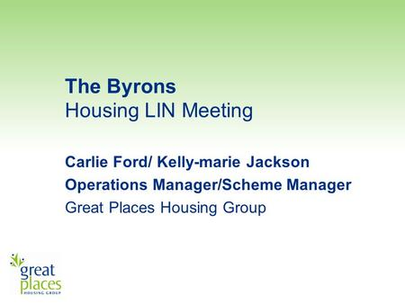 The Byrons Housing LIN Meeting Carlie Ford/ Kelly-marie Jackson Operations Manager/Scheme Manager Great Places Housing Group.