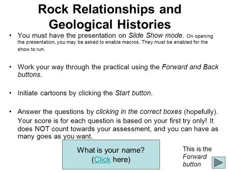 Rock Relationships and Geological Histories You must have the presentation on Slide Show mode. On opening the presentation, you may be asked to enable.