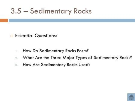 3.5 – Sedimentary Rocks  Essential Questions: 1. How Do Sedimentary Rocks Form? 2. What Are the Three Major Types of Sedimentary Rocks? 3. How Are Sedimentary.