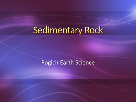 Rogich Earth Science. ①Rock becomes sediment through weathering & erosion ②Sediment is deposited & piles up in layers ③Sediment is compacted & cemented.