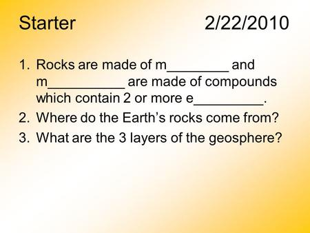 Starter2/22/2010 1.Rocks are made of m________ and m__________ are made of compounds which contain 2 or more e_________. 2.Where do the Earth's rocks come.