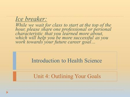 Introduction to Health Science Ice breaker: While we wait for class to start at the top of the hour, please share one professional or personal characteristic.