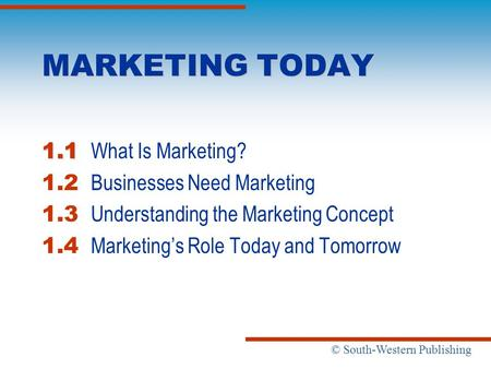 © South-Western Publishing MARKETING TODAY 1.1 1.1 What Is Marketing? 1.2 Businesses Need Marketing 1.3 Understanding the Marketing Concept 1.4 Marketing's.