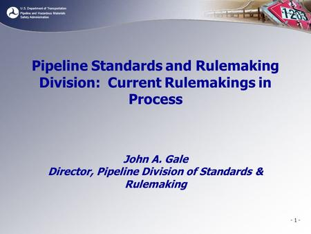 U.S. Department of Transportation Pipeline and Hazardous Materials Safety Administration Pipeline Standards and Rulemaking Division: Current Rulemakings.