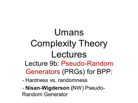 Umans Complexity Theory Lectures Lecture 9b: Pseudo-Random Generators (PRGs) for BPP: - Hardness vs. randomness - Nisan-Wigderson (NW) Pseudo- Random Generator.