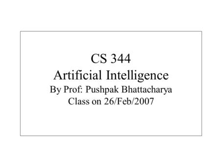 CS 344 Artificial Intelligence By Prof: Pushpak Bhattacharya Class on 26/Feb/2007.