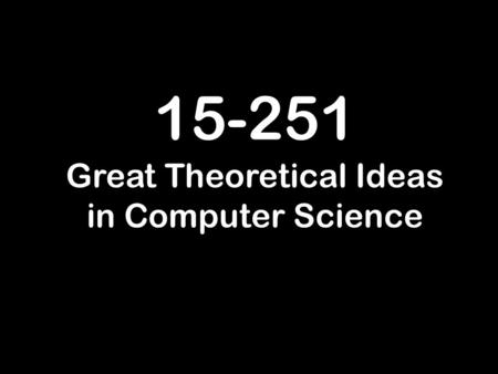 15-251 Great Theoretical Ideas in Computer Science.