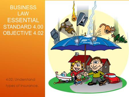 BUSINESS LAW ESSENTIAL STANDARD 4.00 OBJECTIVE 4.02 4.02: Understand types of insurance.