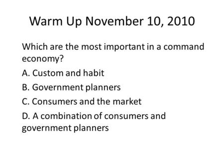 Warm Up November 10, 2010 Which are the most important in a command economy? A. Custom and habit B. Government planners C. Consumers and the market D.