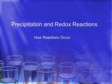 Precipitation and Redox Reactions How Reactions Occur.