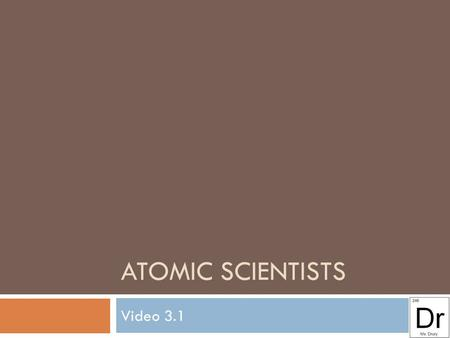 ATOMIC SCIENTISTS Video 3.1. Dalton (1808) Experiments lead to his discoveries:  Elements are made up of identical atoms which cannot be created or destroyed.