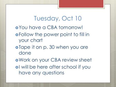 Tuesday, Oct 10  You have a CBA tomorrow!  Follow the power point to fill in your chart  Tape it on p. 30 when you are done  Work on your CBA review.