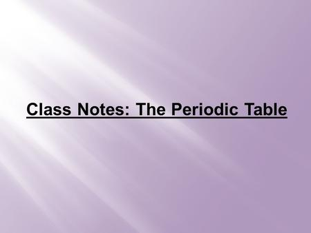 Class Notes: The Periodic Table. Creation of the Periodic Table Mendeleev: arranged elements based on atomic mass -noticed holes in the table, so he predicted.
