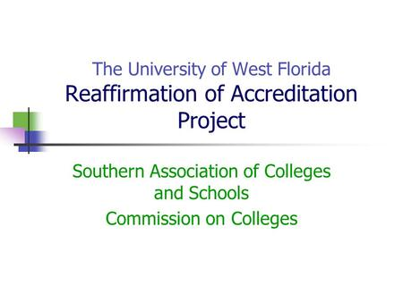 The University of West Florida Reaffirmation of Accreditation Project Southern Association of Colleges and Schools Commission on Colleges.
